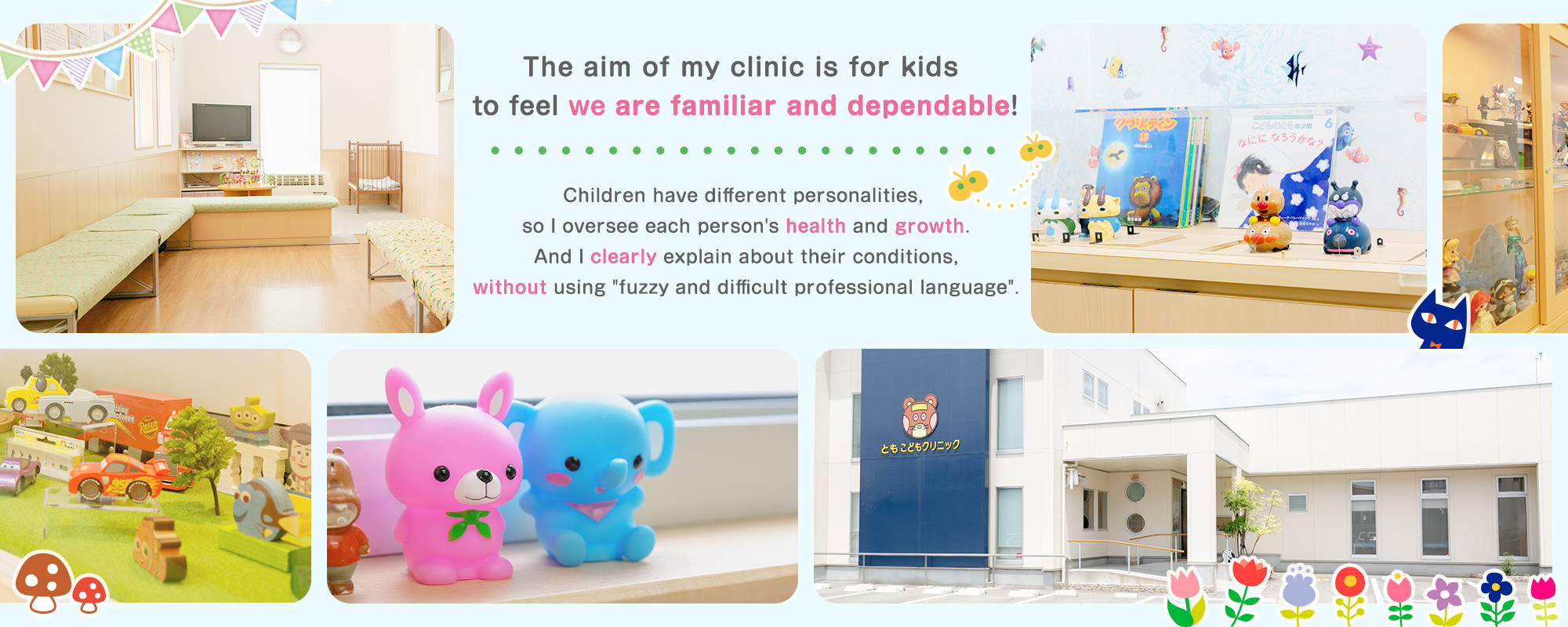 The aim of my clinic is for kids to be familiar, dependable! Children has different personality, so I see each person's